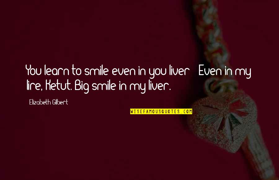 Interlock Quotes By Elizabeth Gilbert: You learn to smile even in you liver?''Even