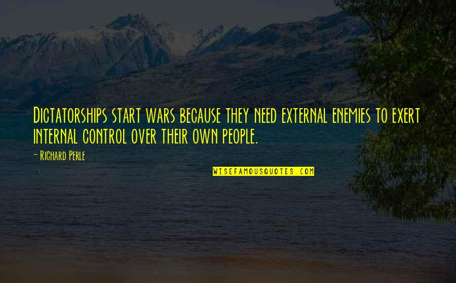 Internal Control Quotes By Richard Perle: Dictatorships start wars because they need external enemies