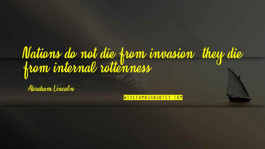 Internals Quotes By Abraham Lincoln: Nations do not die from invasion; they die