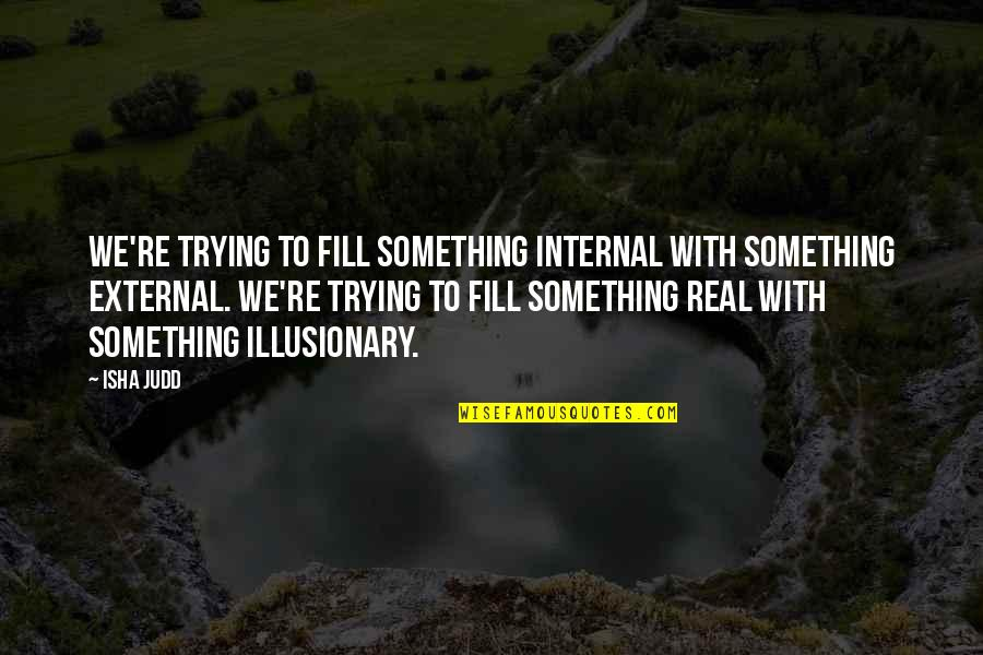 Internals Quotes By Isha Judd: We're trying to fill something internal with something