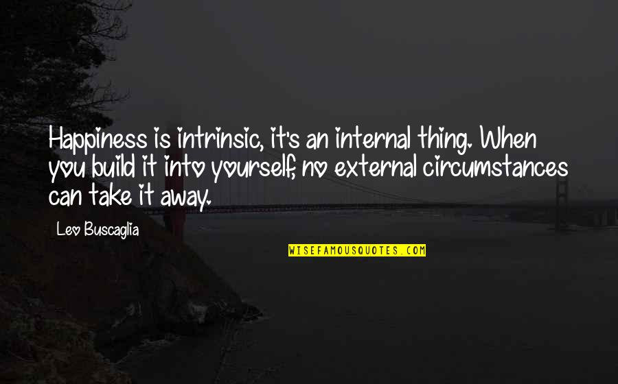 Internals Quotes By Leo Buscaglia: Happiness is intrinsic, it's an internal thing. When