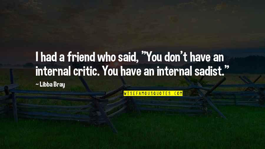 "Internals Quotes By Libba Bray: I had a friend who said, ""You don't"