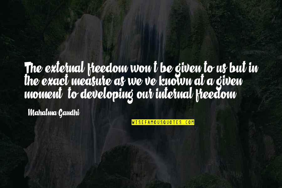 Internals Quotes By Mahatma Gandhi: The external freedom won't be given to us