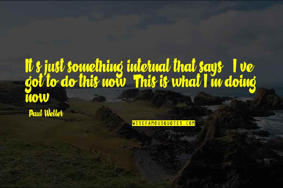 Internals Quotes By Paul Weller: It's just something internal that says, 'I've got
