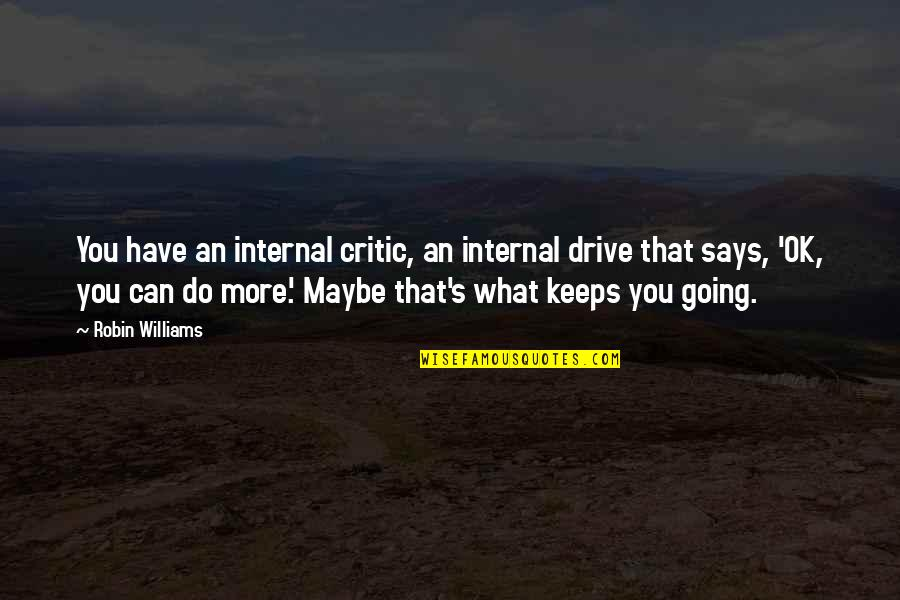 Internals Quotes By Robin Williams: You have an internal critic, an internal drive