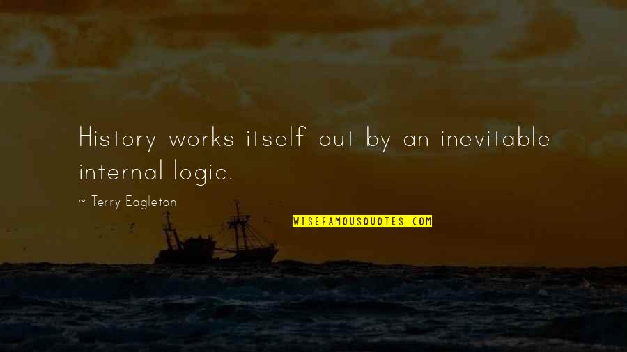 Internals Quotes By Terry Eagleton: History works itself out by an inevitable internal