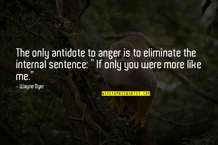 Internals Quotes By Wayne Dyer: The only antidote to anger is to eliminate