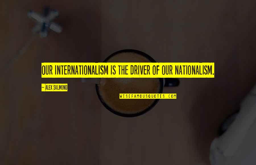 Internationalism Quotes By Alex Salmond: Our internationalism is the driver of our nationalism.