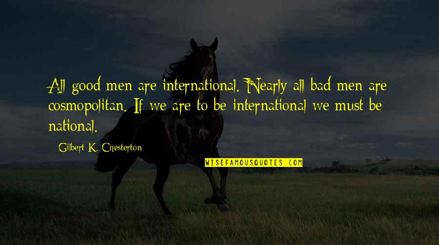 Internationalism Quotes By Gilbert K. Chesterton: All good men are international. Nearly all bad