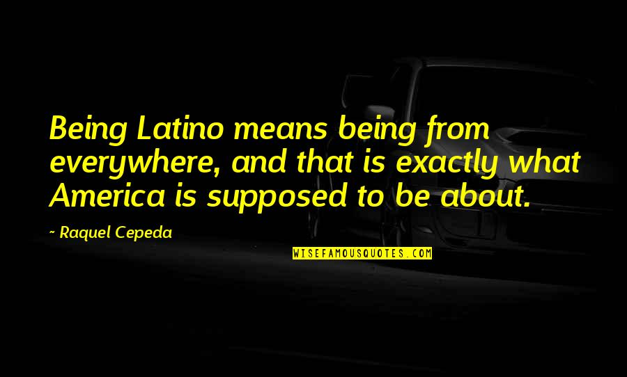 Internationalism Quotes By Raquel Cepeda: Being Latino means being from everywhere, and that