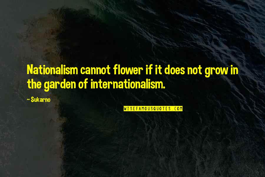 Internationalism Quotes By Sukarno: Nationalism cannot flower if it does not grow
