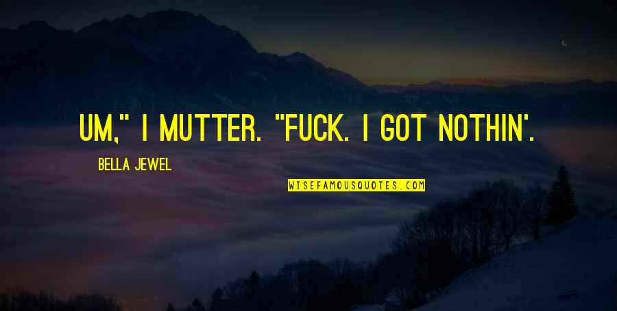 "Internationally Minded Quotes By Bella Jewel: Um,"" I mutter. ""Fuck. I got nothin'."