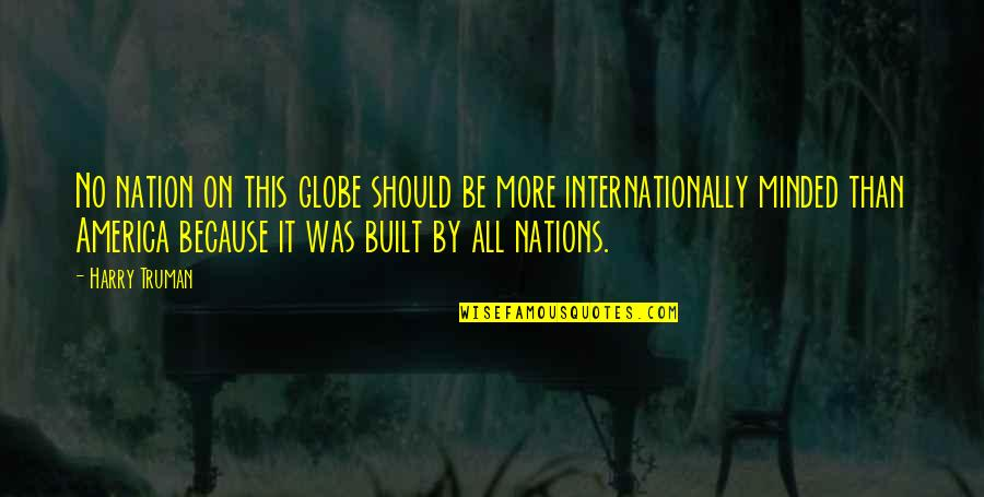 Internationally Minded Quotes By Harry Truman: No nation on this globe should be more