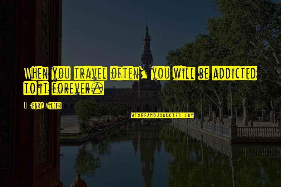 Internationally Minded Quotes By Henry Miller: When you travel often, you will be addicted