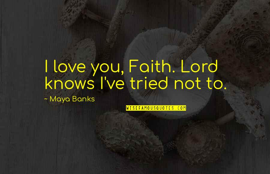 Internationally Minded Quotes By Maya Banks: I love you, Faith. Lord knows I've tried