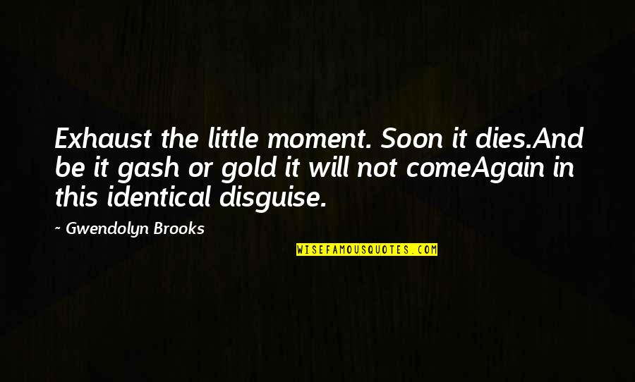 Internet Cheating Quotes By Gwendolyn Brooks: Exhaust the little moment. Soon it dies.And be
