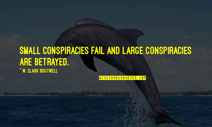 Internet Cheating Quotes By W. Clark Boutwell: Small conspiracies fail and large conspiracies are betrayed.