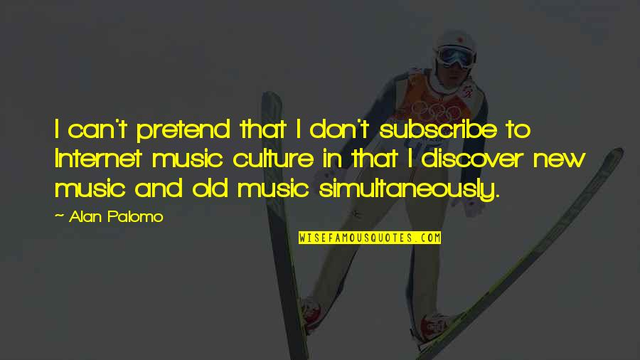 Internet Culture Quotes By Alan Palomo: I can't pretend that I don't subscribe to