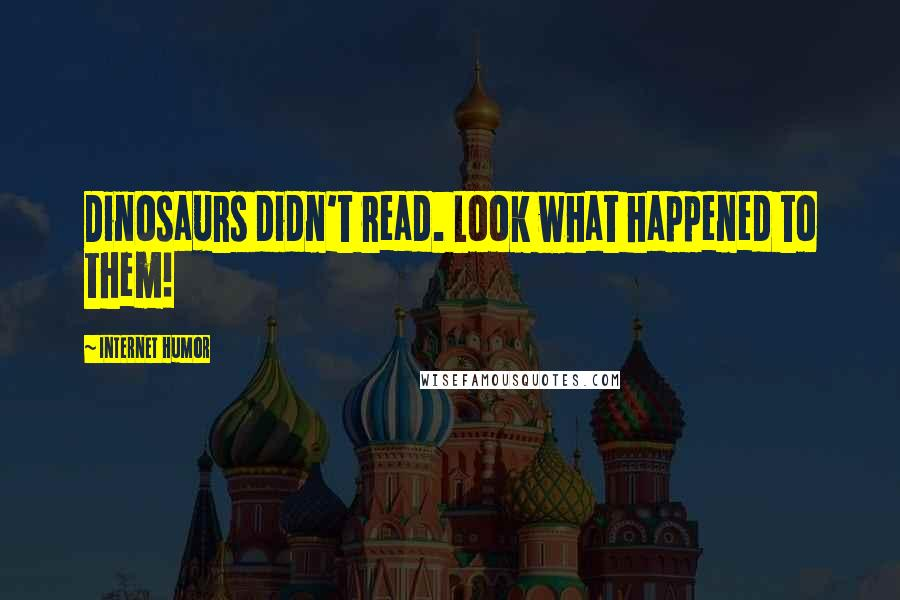 Internet Humor quotes: Dinosaurs didn't read. Look what happened to them!