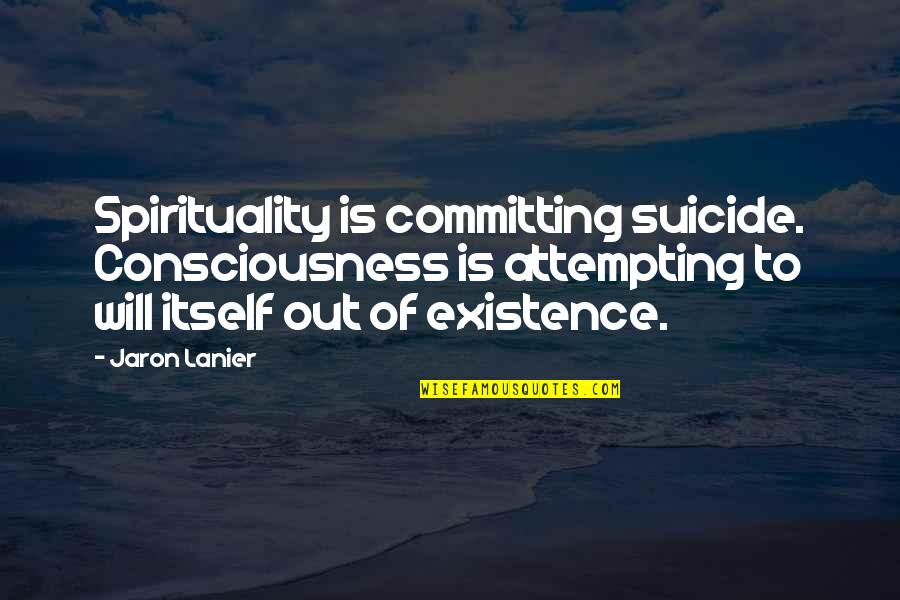 Internet Technology Quotes By Jaron Lanier: Spirituality is committing suicide. Consciousness is attempting to