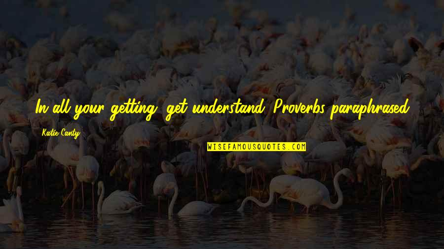 Internet Technology Quotes By Katie Canty: In all your getting, get understand. Proverbs paraphrased