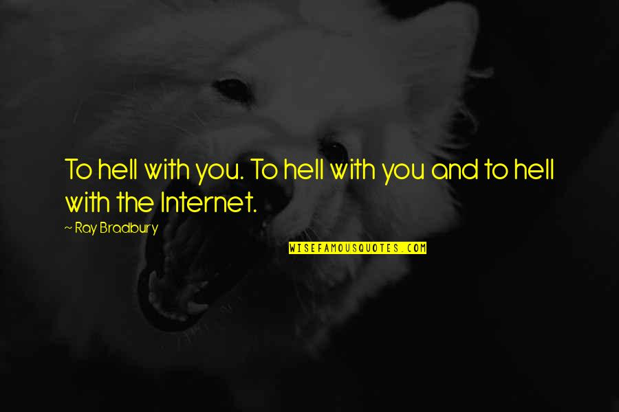 Internet Technology Quotes By Ray Bradbury: To hell with you. To hell with you