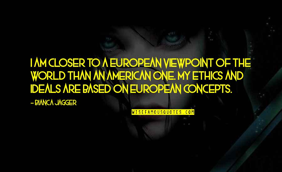 Internet Wifi Quotes By Bianca Jagger: I am closer to a European viewpoint of