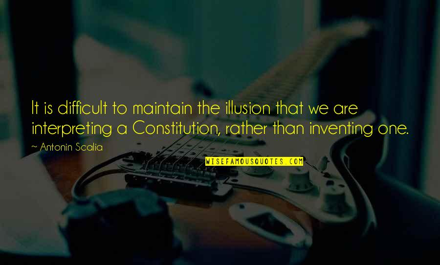Interpreting Quotes By Antonin Scalia: It is difficult to maintain the illusion that