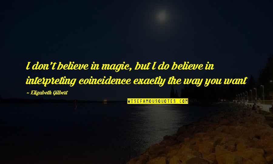 Interpreting Quotes By Elizabeth Gilbert: I don't believe in magic, but I do