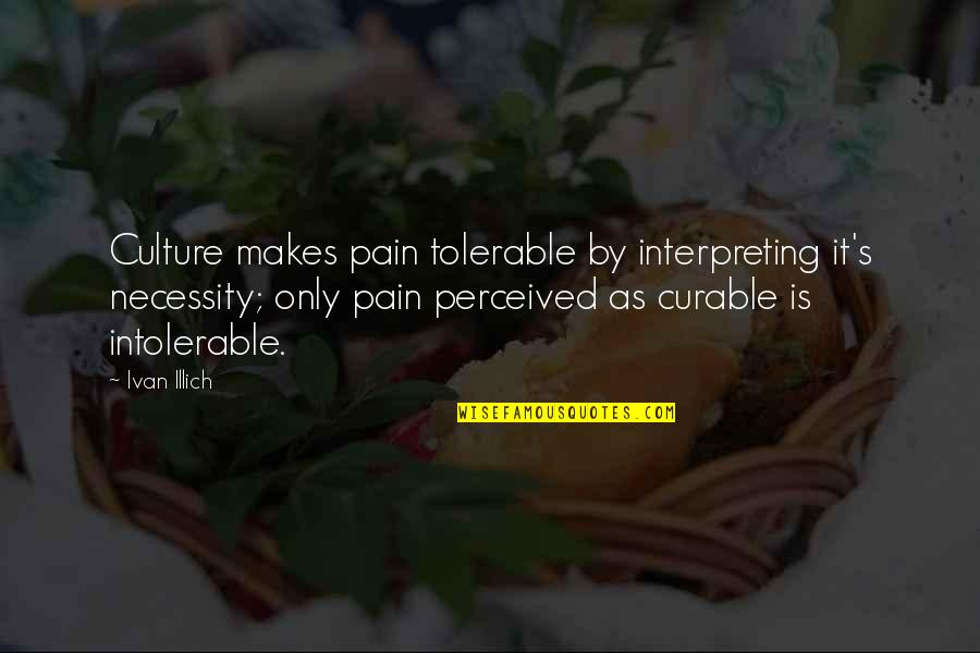 Interpreting Quotes By Ivan Illich: Culture makes pain tolerable by interpreting it's necessity;