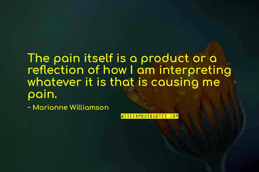 Interpreting Quotes By Marianne Williamson: The pain itself is a product or a