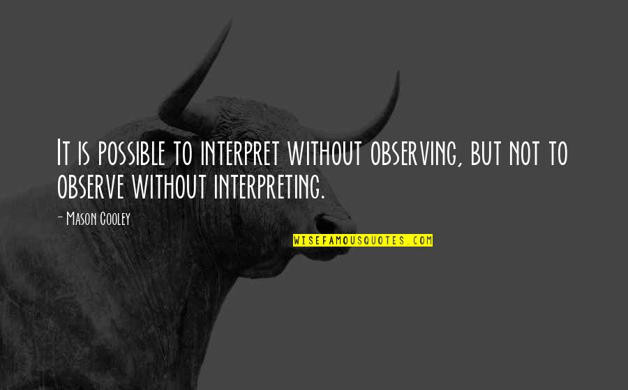 Interpreting Quotes By Mason Cooley: It is possible to interpret without observing, but