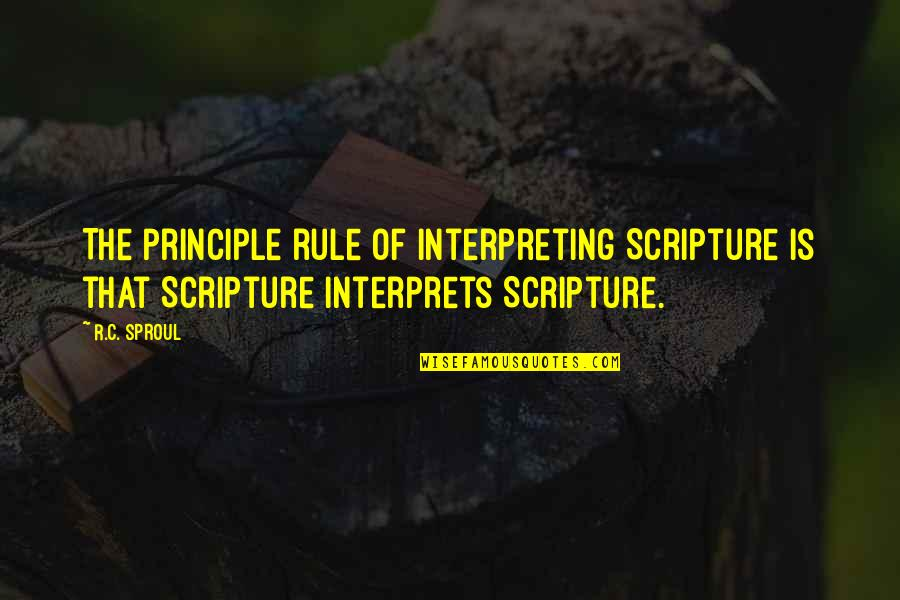 Interpreting Quotes By R.C. Sproul: The principle rule of interpreting Scripture is that