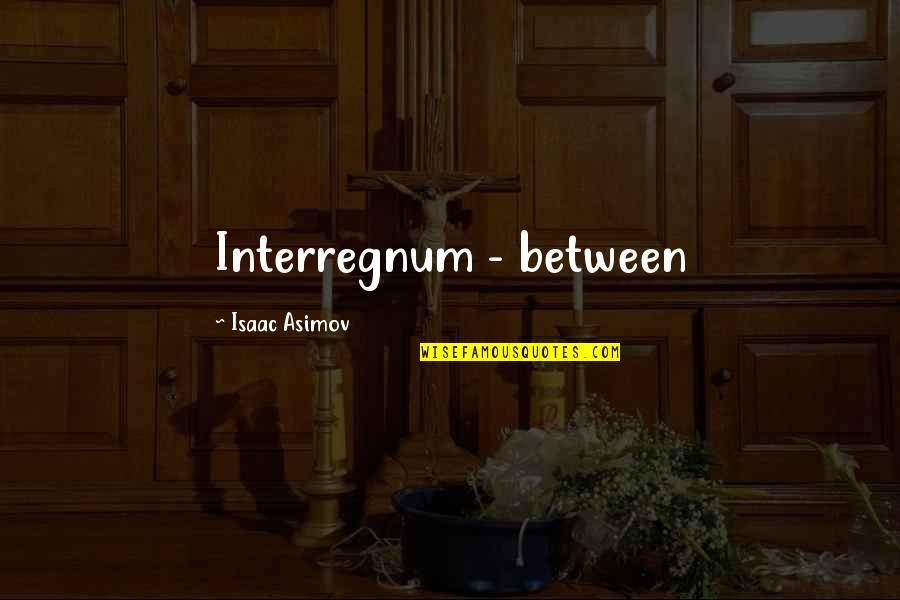 Interregnum Quotes By Isaac Asimov: Interregnum - between