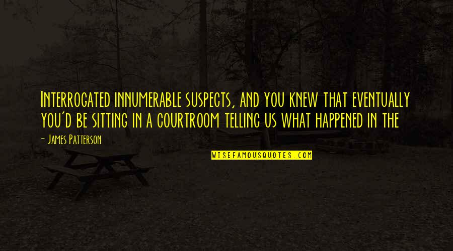 Interrogated Quotes By James Patterson: Interrogated innumerable suspects, and you knew that eventually