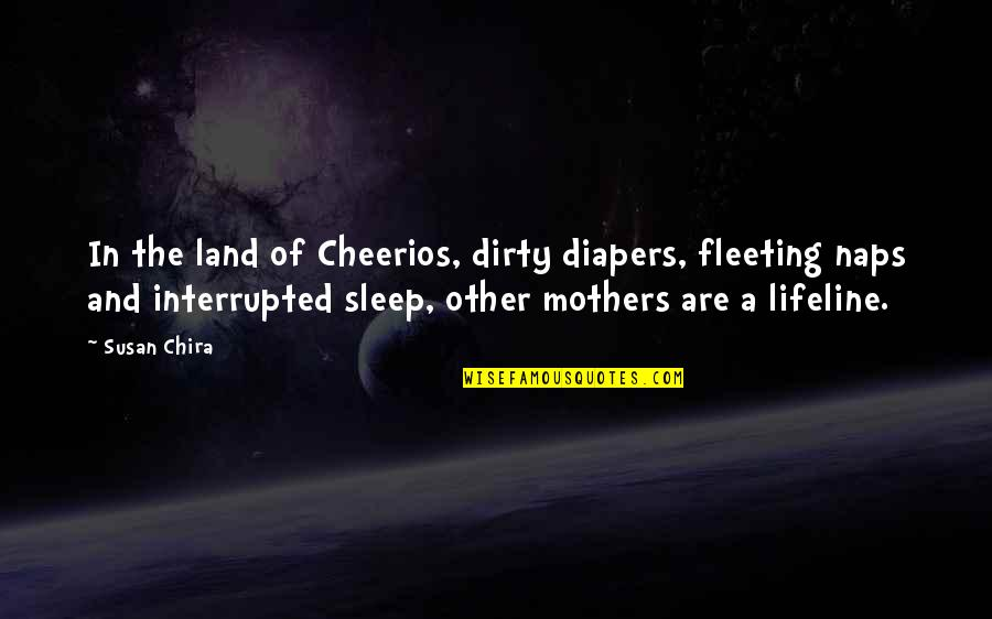 Interrupted Sleep Quotes By Susan Chira: In the land of Cheerios, dirty diapers, fleeting