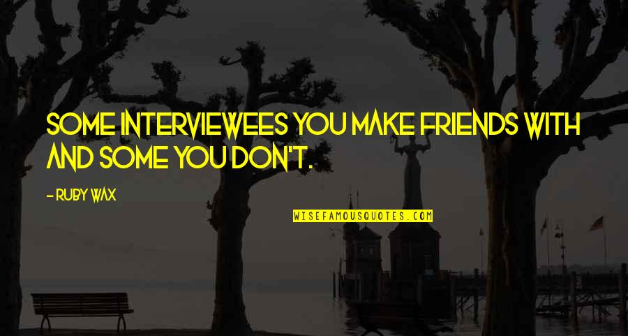 Intertwinedness Quotes By Ruby Wax: Some interviewees you make friends with and some