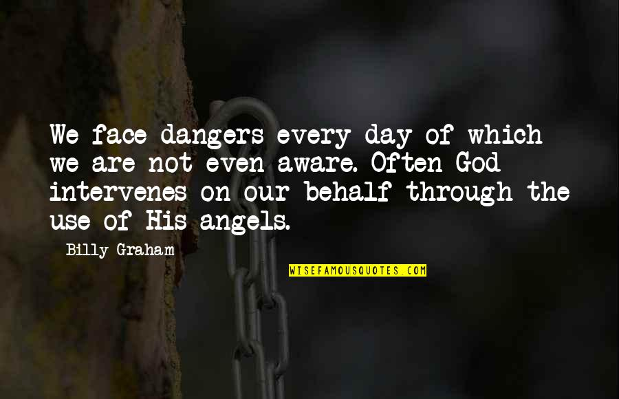 Intervenes Quotes By Billy Graham: We face dangers every day of which we
