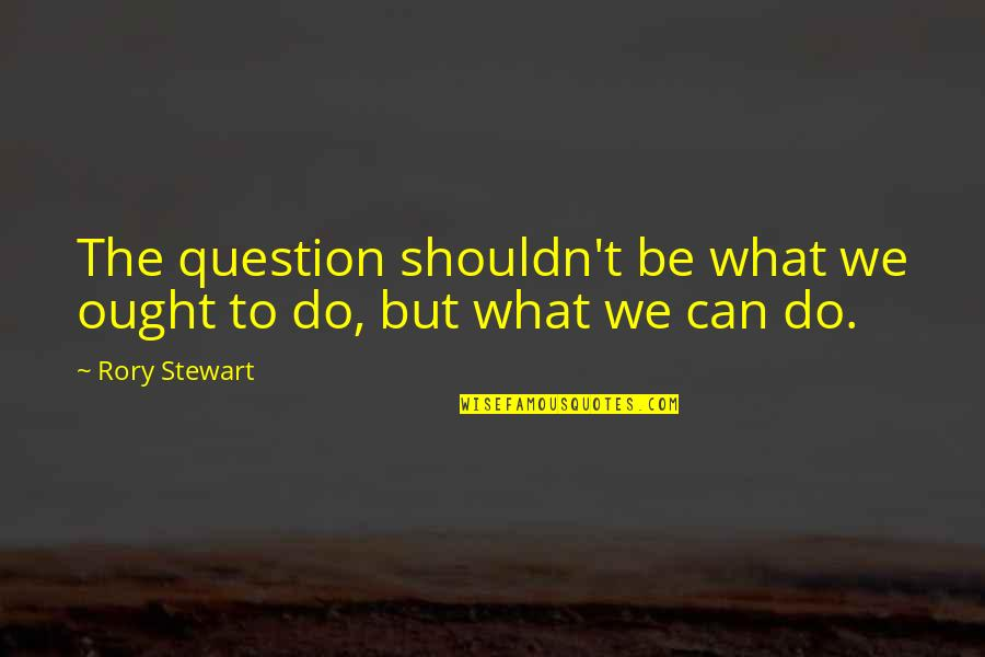 Interventionism Quotes By Rory Stewart: The question shouldn't be what we ought to
