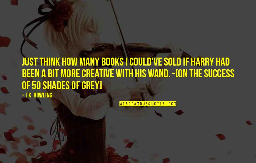 Interview Success Quotes By J.K. Rowling: Just think how many books I could've sold
