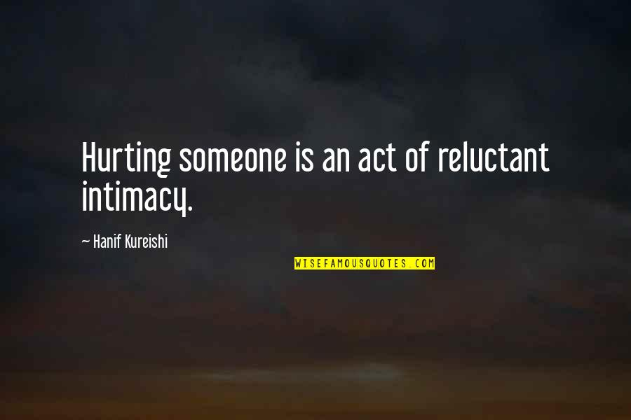 Intimacy Kureishi Quotes By Hanif Kureishi: Hurting someone is an act of reluctant intimacy.
