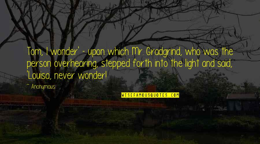 Into The Wonder Quotes By Anonymous: Tom, I wonder' - upon which Mr. Gradgrind,