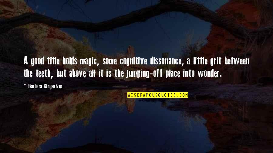 Into The Wonder Quotes By Barbara Kingsolver: A good title holds magic, some cognitive dissonance,