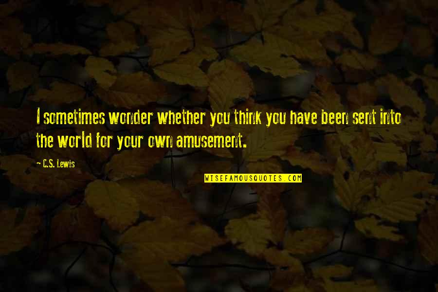 Into The Wonder Quotes By C.S. Lewis: I sometimes wonder whether you think you have