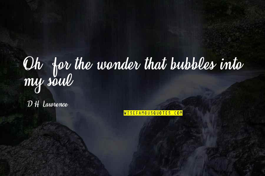 Into The Wonder Quotes By D.H. Lawrence: Oh, for the wonder that bubbles into my