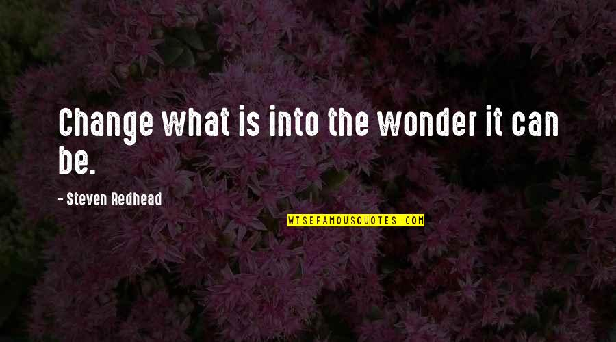 Into The Wonder Quotes By Steven Redhead: Change what is into the wonder it can