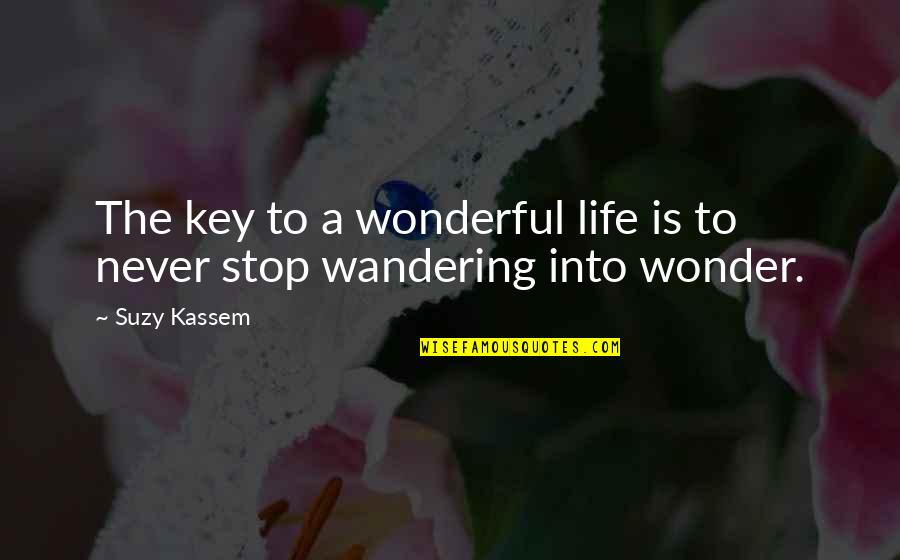 Into The Wonder Quotes By Suzy Kassem: The key to a wonderful life is to