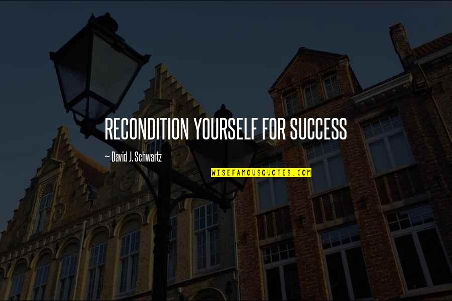Intransigent Quotes By David J. Schwartz: RECONDITION YOURSELF FOR SUCCESS