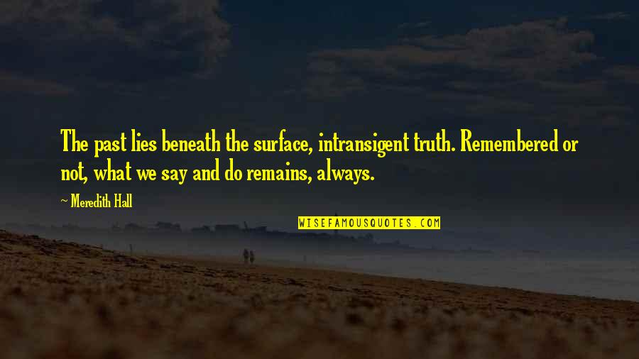 Intransigent Quotes By Meredith Hall: The past lies beneath the surface, intransigent truth.