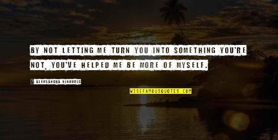 Introspective Quotes By Aleksandra Ninkovic: By not letting me turn you into something